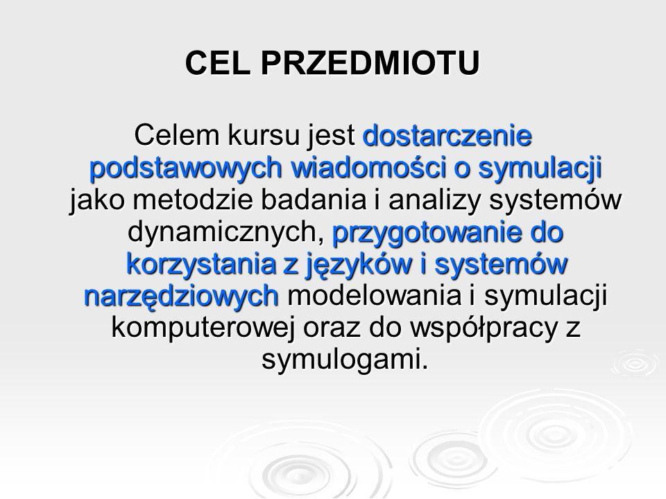 CEL PRZEDMIOTU Celem kursu jest dostarczenie podstawowych wiadomości o symulacji jako metodzie badania i analizy systemów dynamicznych, przygotowanie do korzystania z języków i systemów narzędziowych modelowania i symulacji komputerowej oraz do współpracy z symulogami.