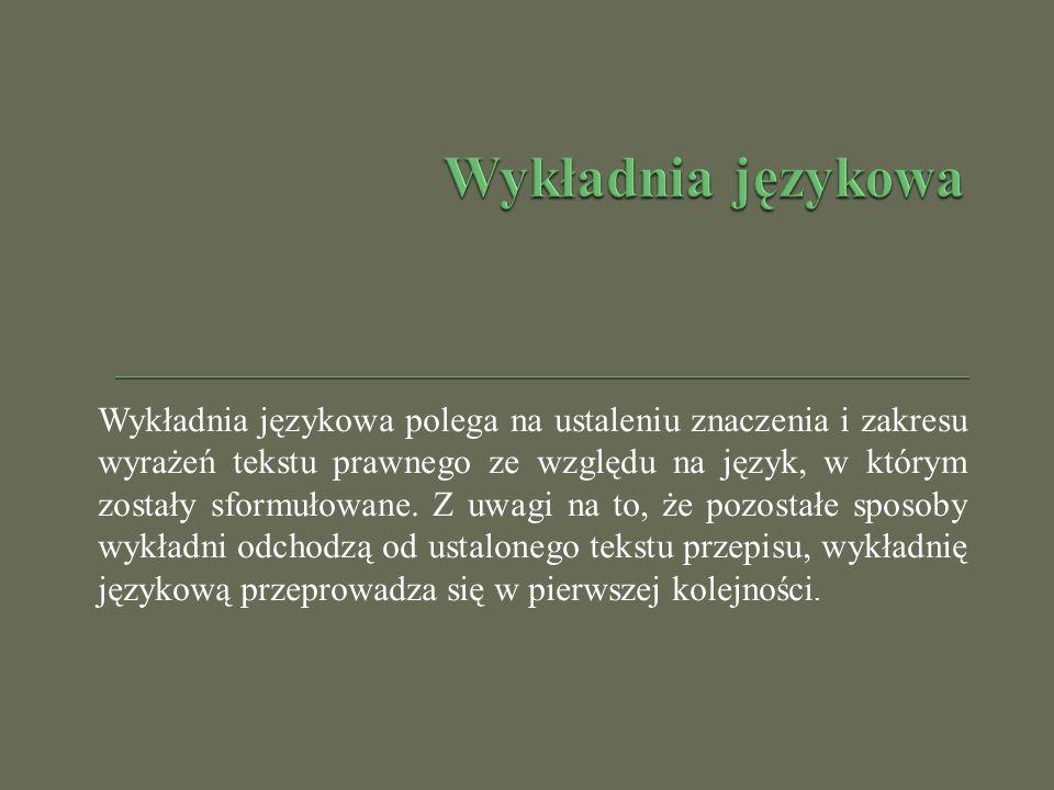 Wykładnia językowa polega na ustaleniu znaczenia i zakresu wyrażeń tekstu prawnego ze względu na język, w którym zostały sformułowane. Z uwagi na to,