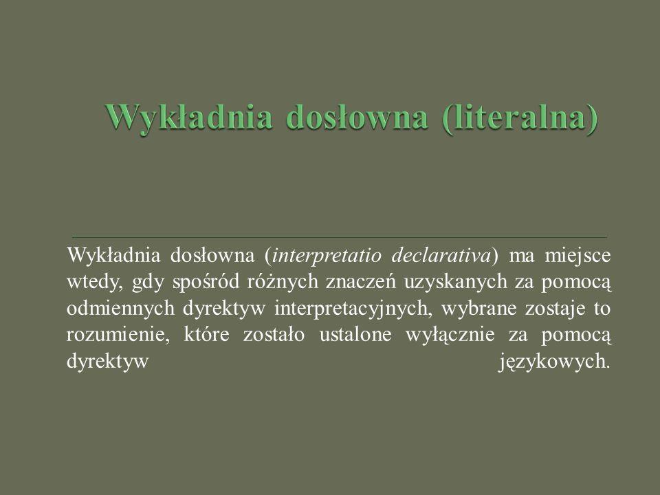 Wykładnia dosłowna (interpretatio declarativa) ma miejsce wtedy, gdy spośród różnych znaczeń uzyskanych za pomocą odmiennych dyrektyw interpretacyjnyc