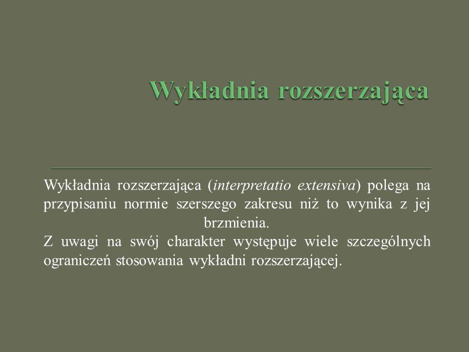 Wykładnia rozszerzająca (interpretatio extensiva) polega na przypisaniu normie szerszego zakresu niż to wynika z jej brzmienia. Z uwagi na swój charak