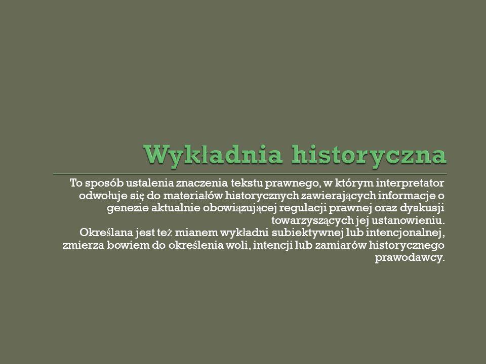 To sposób ustalenia znaczenia tekstu prawnego, w którym interpretator odwo ł uje si ę do materia ł ów historycznych zawieraj ą cych informacje o genez