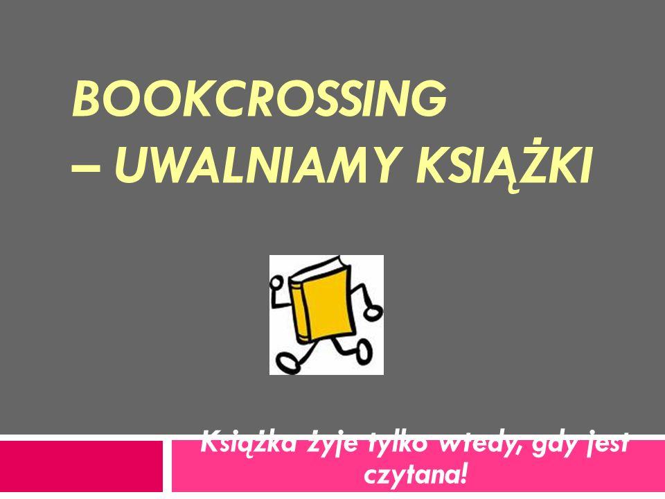 BOOKCROSSING – UWALNIAMY KSIĄŻKI Książka żyje tylko wtedy, gdy jest czytana!