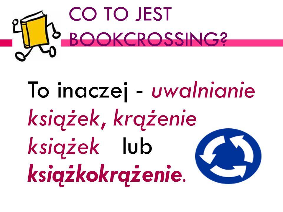 CO TO JEST BOOKCROSSING? To inaczej - uwalnianie książek, krążenie książek lub książkokrążenie.