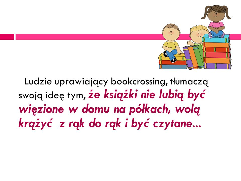 Ludzie uprawiający bookcrossing, tłumaczą swoją ideę tym, że książki nie lubią być więzione w domu na półkach, wolą krążyć z rąk do rąk i być czytane...