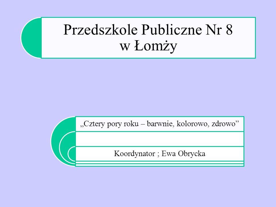 """Przedszkole Publiczne Nr 8 w Łomży """"Cztery pory roku – barwnie, kolorowo, zdrowo"""" Koordynator ; Ewa Obrycka"""