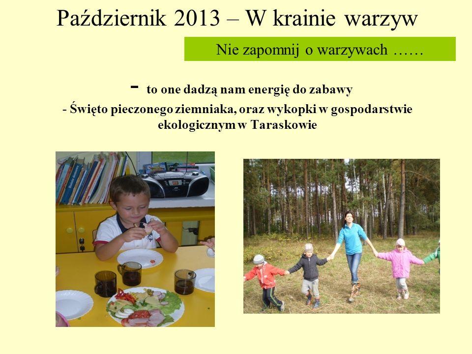Październik 2013 – W krainie warzyw - to one dadzą nam energię do zabawy - Święto pieczonego ziemniaka, oraz wykopki w gospodarstwie ekologicznym w Taraskowie Nie zapomnij o warzywach ……