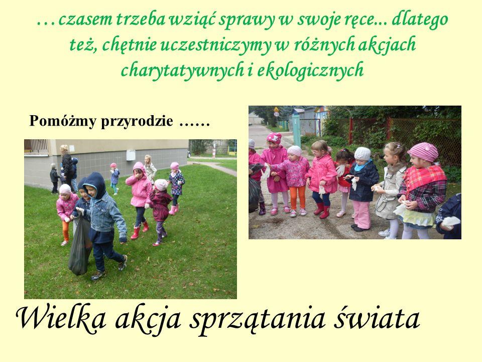 …czasem trzeba wziąć sprawy w swoje ręce... dlatego też, chętnie uczestniczymy w różnych akcjach charytatywnych i ekologicznych Pomóżmy przyrodzie ……