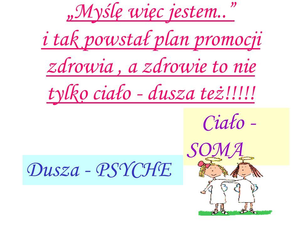 """"""" Myślę więc jestem.."""" i tak powstał plan promocji zdrowia, a zdrowie to nie tylko ciało - dusza też!!!!! Dusza - PSYCHE Ciało - SOMA"""