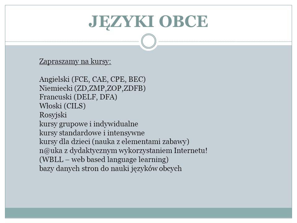 JĘZYKI OBCE Zapraszamy na kursy: Angielski (FCE, CAE, CPE, BEC) Niemiecki (ZD,ZMP,ZOP,ZDFB) Francuski (DELF, DFA) Włoski (CILS) Rosyjski kursy grupowe i indywidualne kursy standardowe i intensywne kursy dla dzieci (nauka z elementami zabawy) n@uka z dydaktycznym wykorzystaniem Internetu.