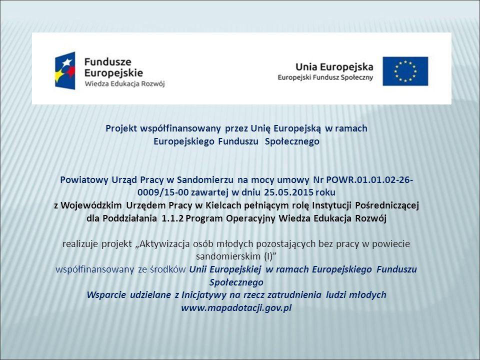 """Projekt współfinansowany przez Unię Europejską w ramach Europejskiego Funduszu Społecznego Powiatowy Urząd Pracy w Sandomierzu na mocy umowy Nr POWR.01.01.02-26- 0009/15-00 zawartej w dniu 25.05.2015 roku z Wojewódzkim Urzędem Pracy w Kielcach pełniącym rolę Instytucji Pośredniczącej dla Poddziałania 1.1.2 Program Operacyjny Wiedza Edukacja Rozwój realizuje projekt """"Aktywizacja osób młodych pozostających bez pracy w powiecie sandomierskim (I) współfinansowany ze środków Unii Europejskiej w ramach Europejskiego Funduszu Społecznego Wsparcie udzielane z Inicjatywy na rzecz zatrudnienia ludzi młodych www.mapadotacji.gov.pl"""