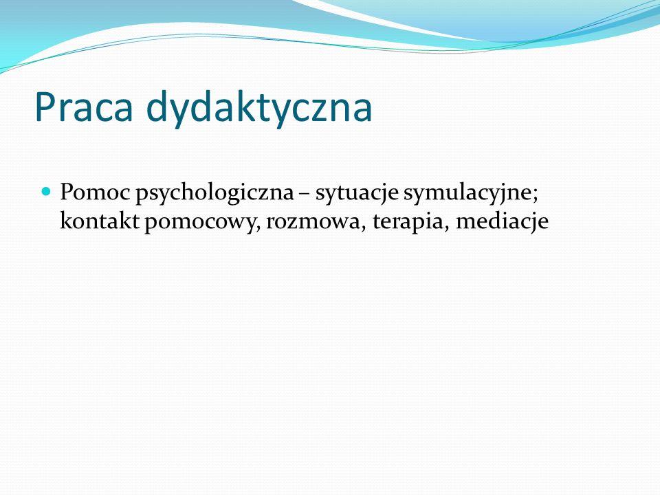 Praca dydaktyczna Pomoc psychologiczna – sytuacje symulacyjne; kontakt pomocowy, rozmowa, terapia, mediacje