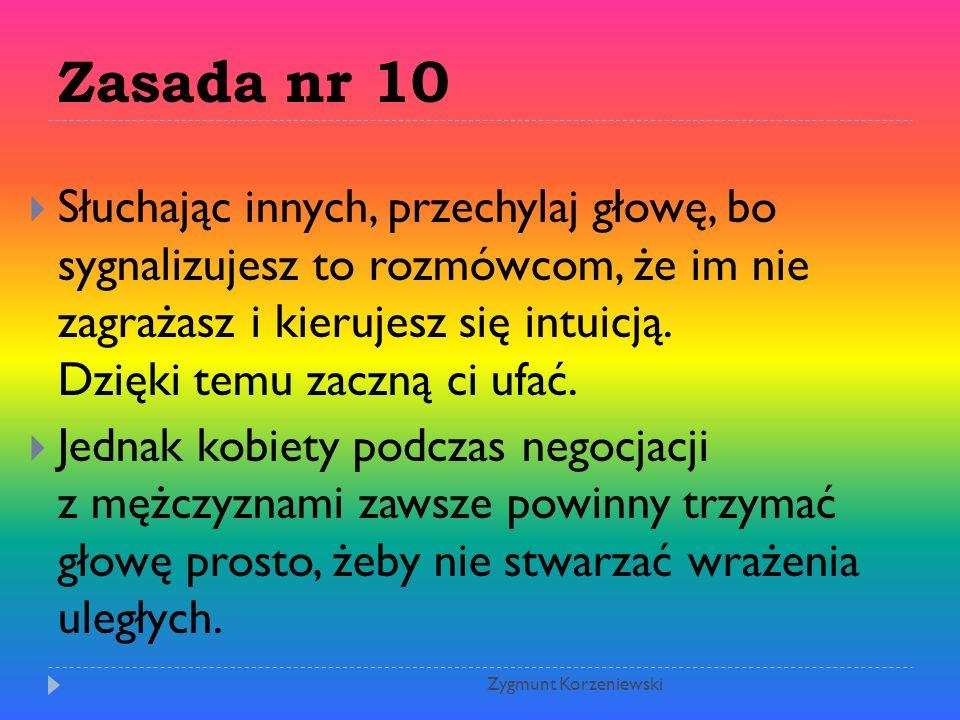 Zasada nr 10  Słuchając innych, przechylaj głowę, bo sygnalizujesz to rozmówcom, że im nie zagrażasz i kierujesz się intuicją.