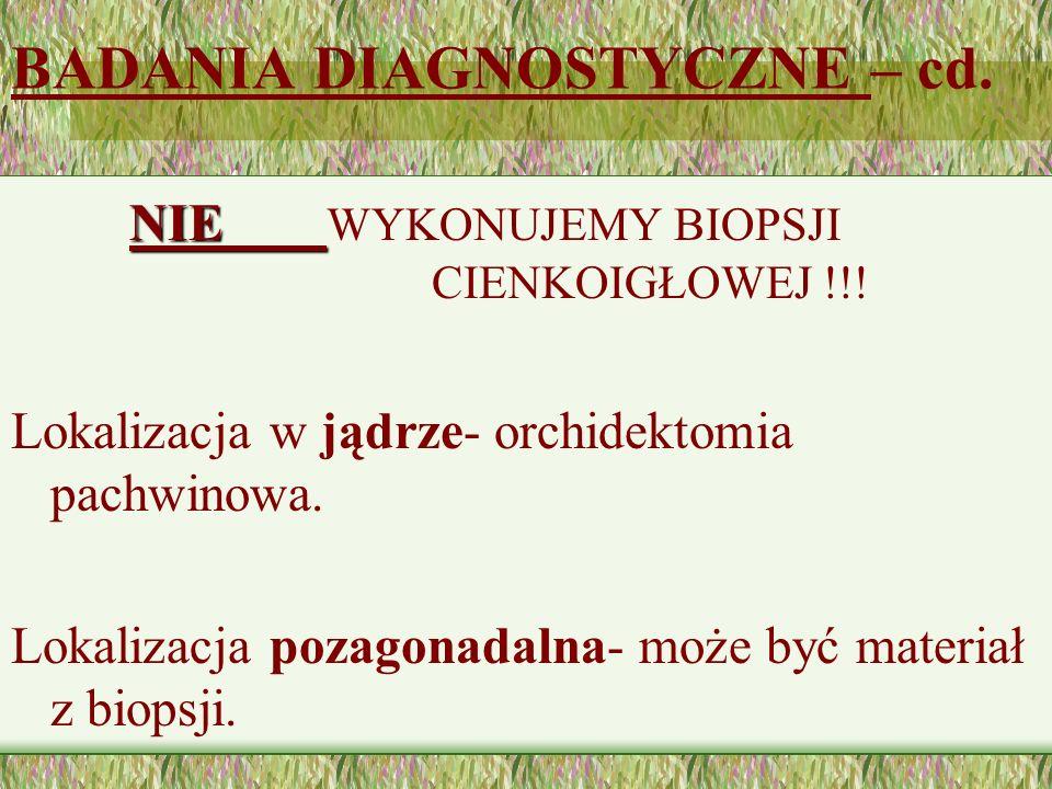 BADANIA DIAGNOSTYCZNE – cd. NIE NIE WYKONUJEMY BIOPSJI CIENKOIGŁOWEJ !!! Lokalizacja w jądrze- orchidektomia pachwinowa. Lokalizacja pozagonadalna- mo