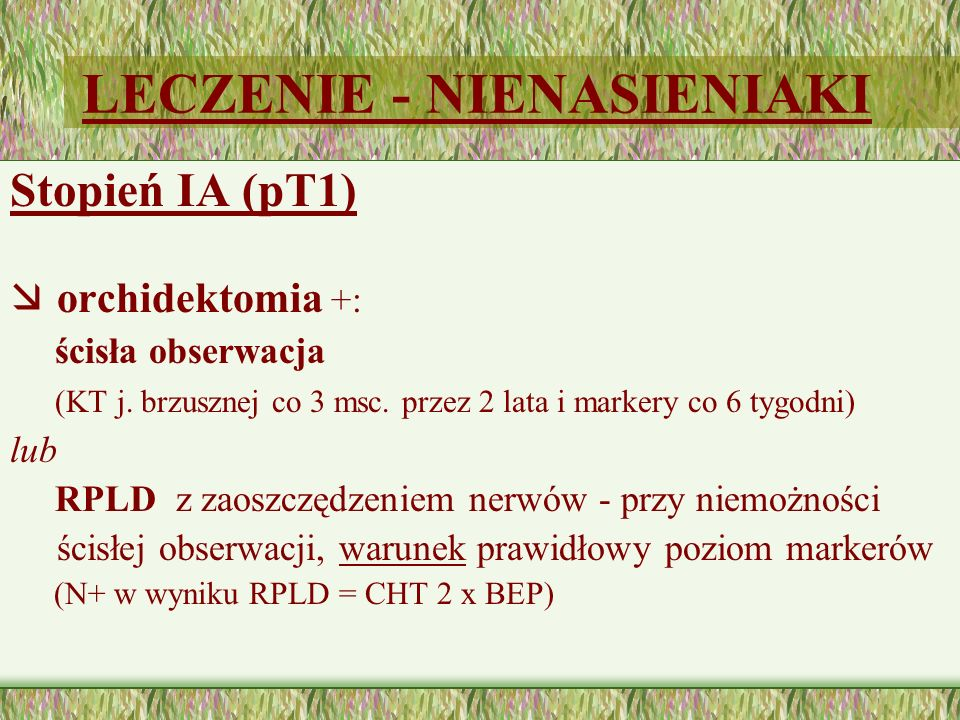 LECZENIE - NIENASIENIAKI Stopień IA (pT1) æ orchidektomia +: ścisła obserwacja (KT j. brzusznej co 3 msc. przez 2 lata i markery co 6 tygodni) lub RPL