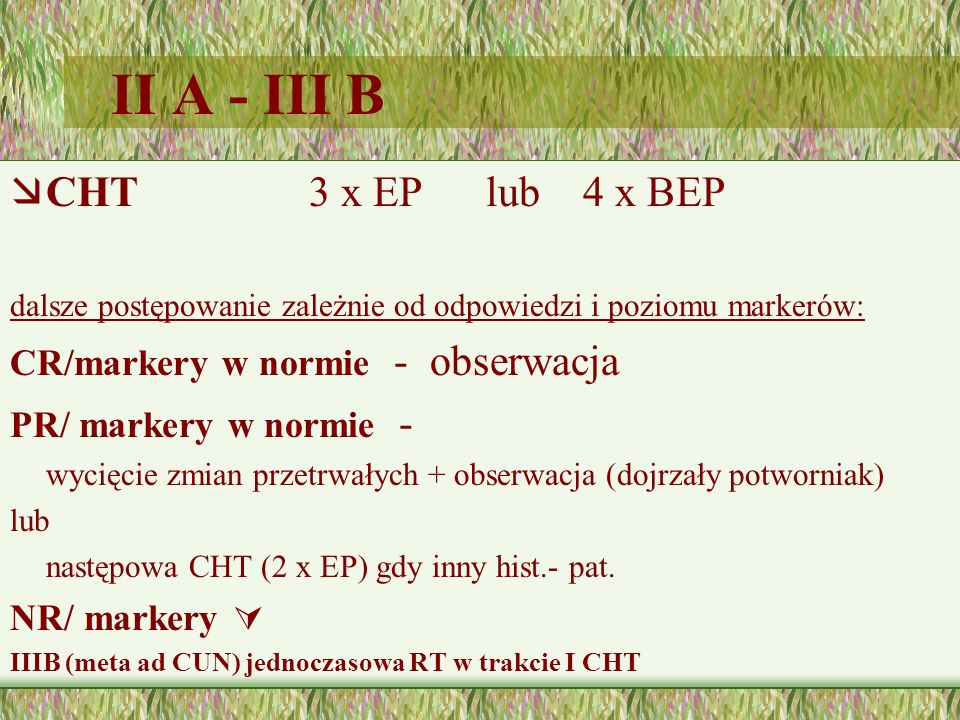 II A - III B æCHT 3 x EP lub 4 x BEP dalsze postępowanie zależnie od odpowiedzi i poziomu markerów: CR/markery w normie - obserwacja PR/ markery w nor