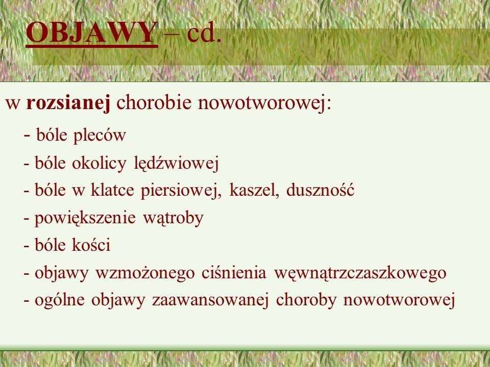 OBJAWY – cd. w rozsianej chorobie nowotworowej: - bóle pleców - bóle okolicy lędźwiowej - bóle w klatce piersiowej, kaszel, duszność - powiększenie wą