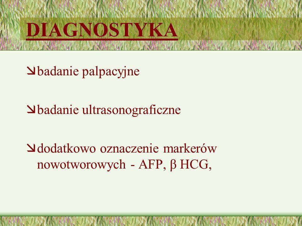 DIAGNOSTYKA æbadanie palpacyjne æbadanie ultrasonograficzne ædodatkowo oznaczenie markerów nowotworowych - AFP, β HCG,