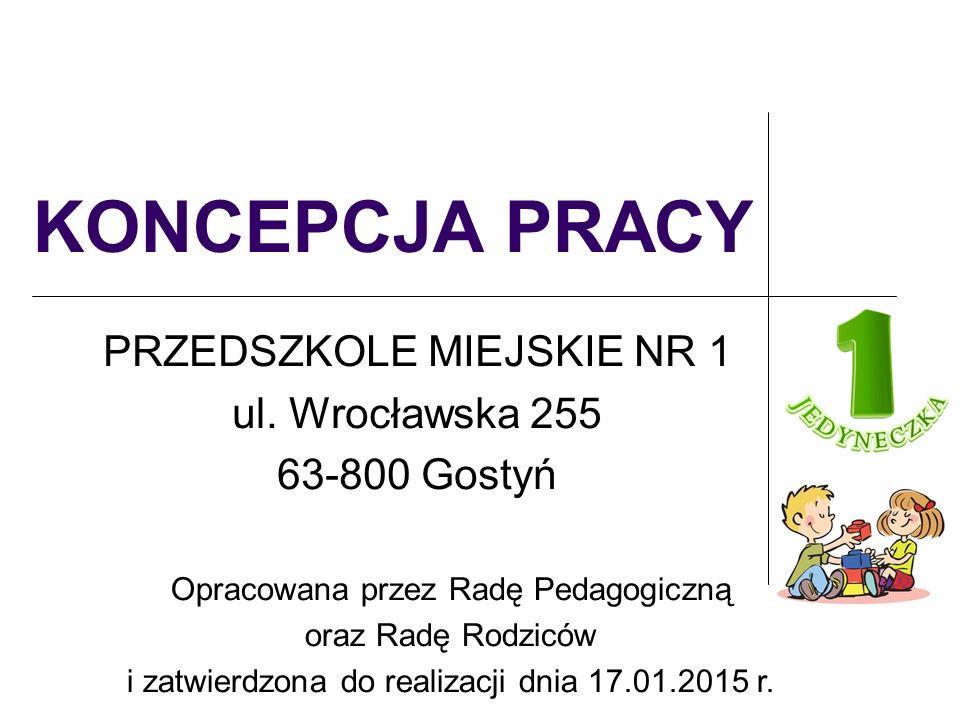 KONCEPCJA PRACY PRZEDSZKOLE MIEJSKIE NR 1 ul. Wrocławska 255 63-800 Gostyń Opracowana przez Radę Pedagogiczną oraz Radę Rodziców i zatwierdzona do rea