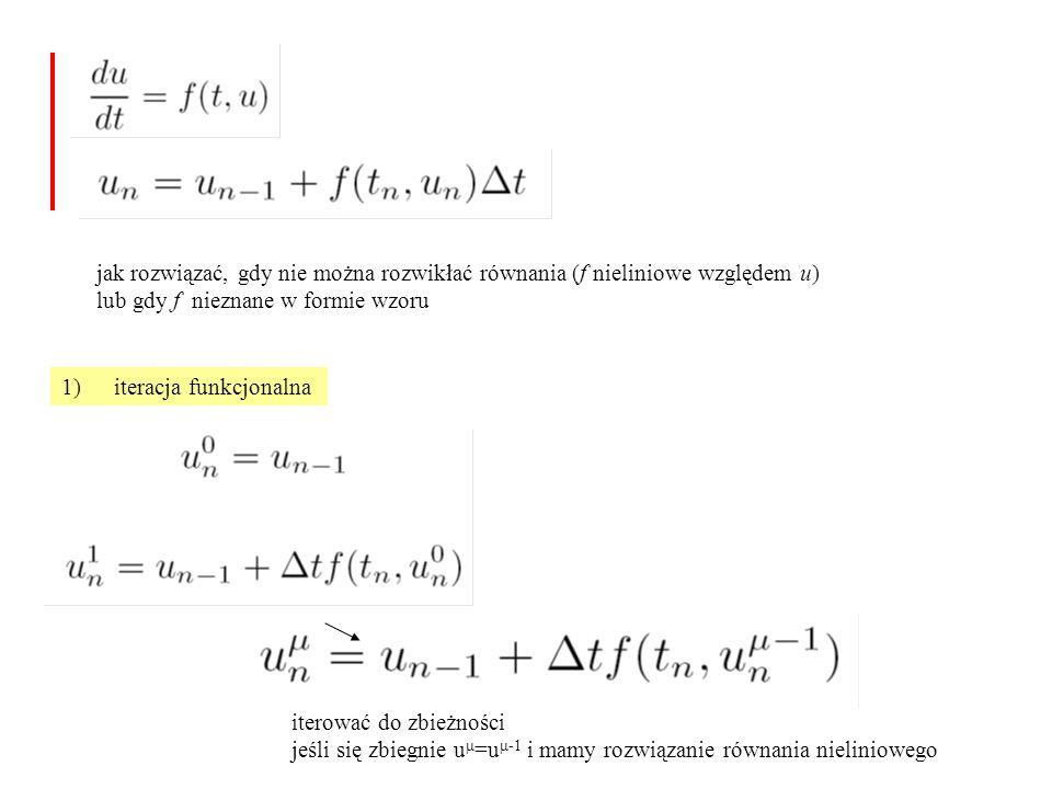 jak rozwiązać, gdy nie można rozwikłać równania (f nieliniowe względem u) lub gdy f nieznane w formie wzoru 1)iteracja funkcjonalna iterować do zbieżności jeśli się zbiegnie u  =u  -1 i mamy rozwiązanie równania nieliniowego
