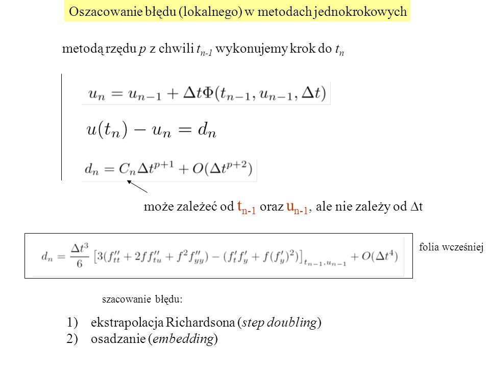 Oszacowanie błędu (lokalnego) w metodach jednokrokowych 1)ekstrapolacja Richardsona (step doubling) 2)osadzanie (embedding) może zależeć od t n-1 oraz u n-1, ale nie zależy od  t metodą rzędu p z chwili t n-1 wykonujemy krok do t n folia wcześniej szacowanie błędu: