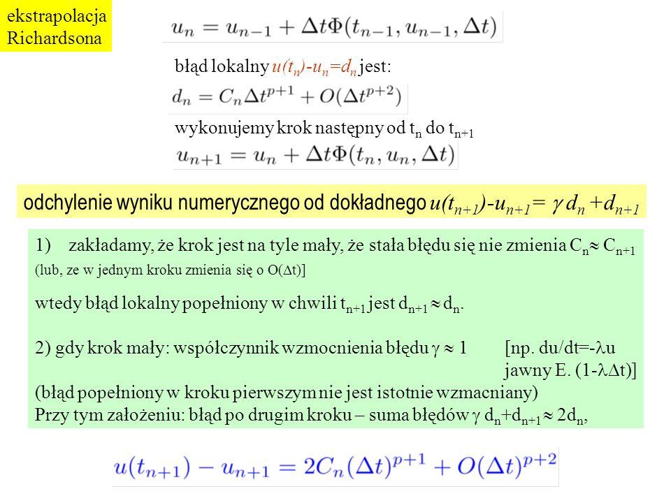 błąd lokalny u(t n )-u n =d n jest: wykonujemy krok następny od t n do t n+1 1)zakładamy, że krok jest na tyle mały, że stała błędu się nie zmienia C