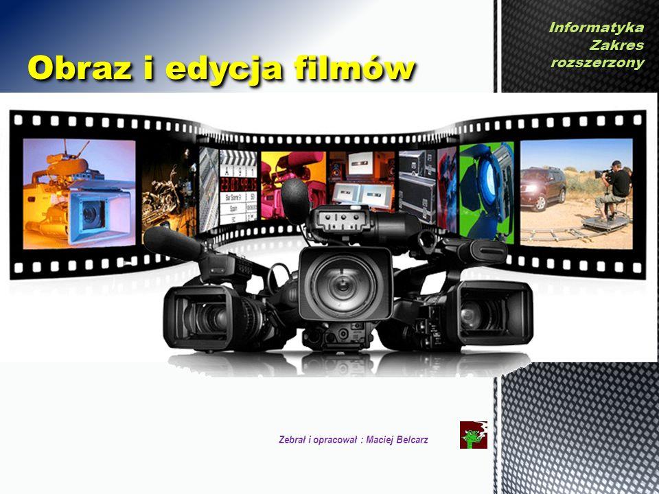 InformatykaZakresrozszerzony Zebrał i opracował : Maciej Belcarz Obraz i edycja filmów