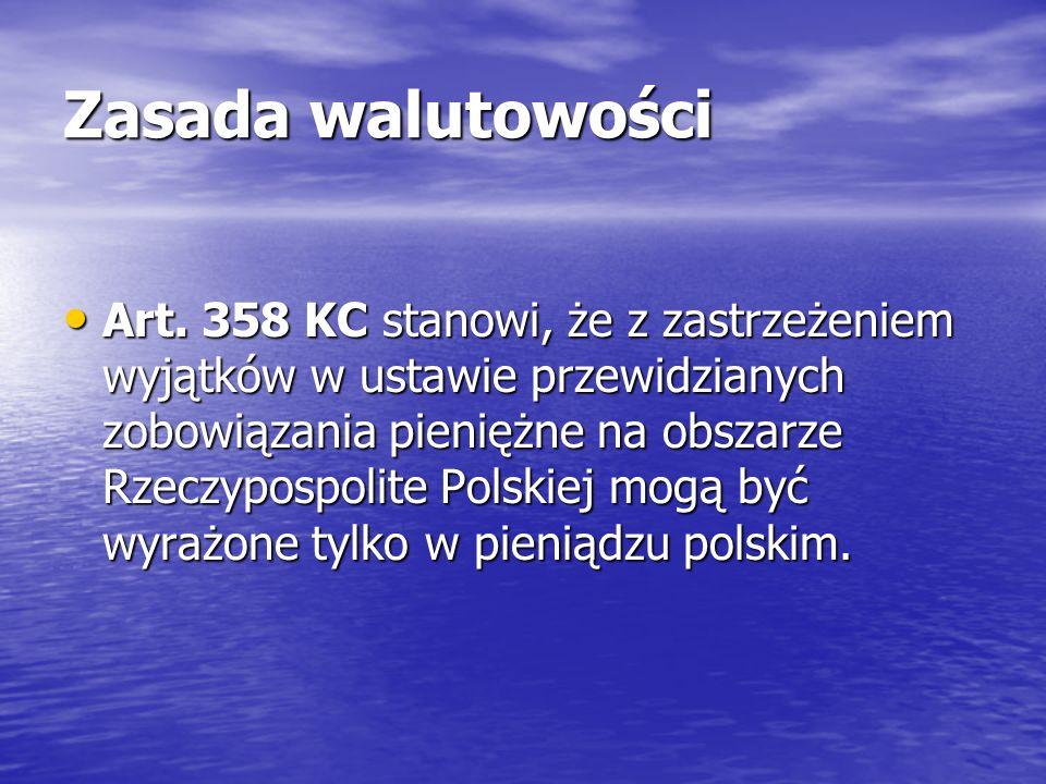 Zasada walutowości Art. 358 KC stanowi, że z zastrzeżeniem wyjątków w ustawie przewidzianych zobowiązania pieniężne na obszarze Rzeczypospolite Polski
