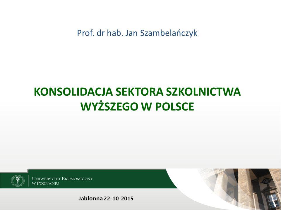 Prof. dr hab. Jan Szambelańczyk KONSOLIDACJA SEKTORA SZKOLNICTWA WYŻSZEGO W POLSCE Jabłonna 22-10-2015