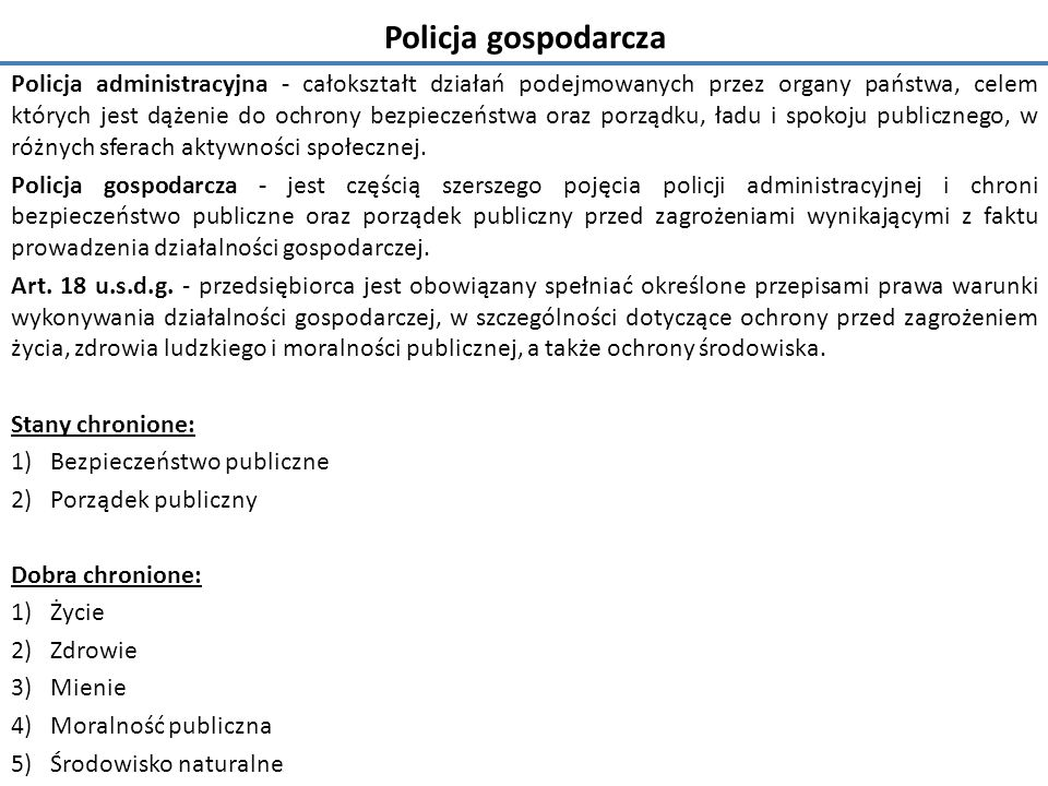 Policja gospodarcza Policja administracyjna - całokształt działań podejmowanych przez organy państwa, celem których jest dążenie do ochrony bezpieczeństwa oraz porządku, ładu i spokoju publicznego, w różnych sferach aktywności społecznej.
