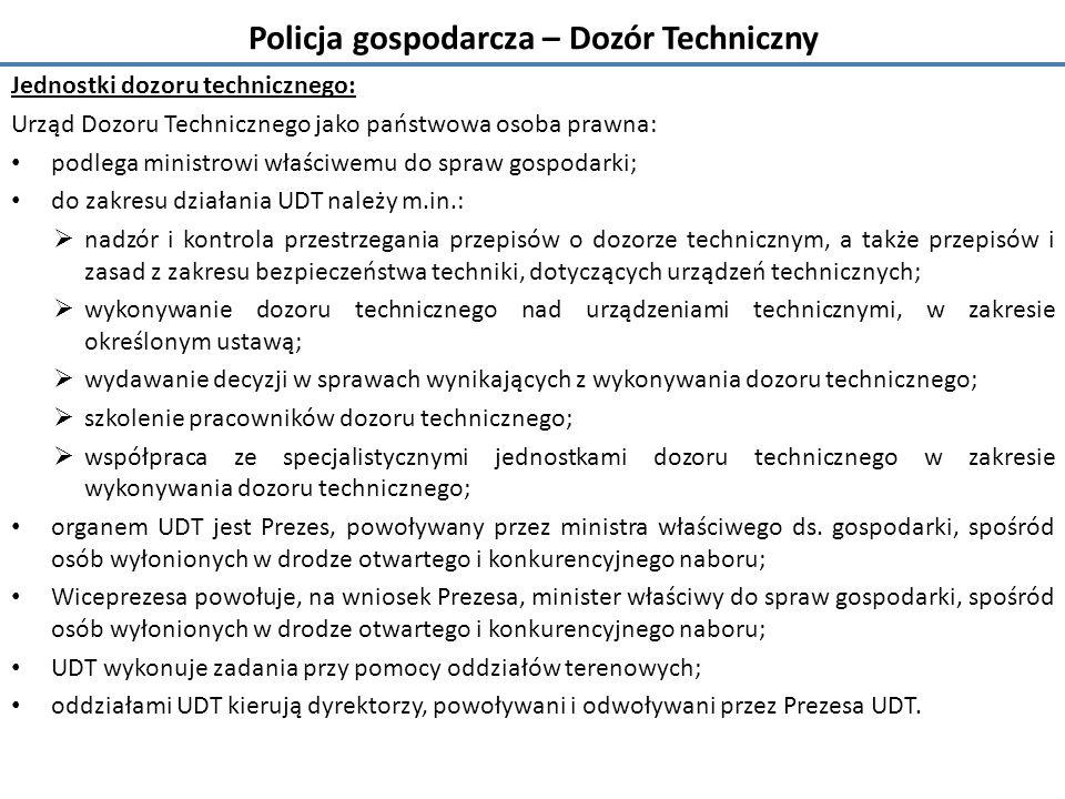 Policja gospodarcza – Dozór Techniczny Jednostki dozoru technicznego: Urząd Dozoru Technicznego jako państwowa osoba prawna: podlega ministrowi właściwemu do spraw gospodarki; do zakresu działania UDT należy m.in.:  nadzór i kontrola przestrzegania przepisów o dozorze technicznym, a także przepisów i zasad z zakresu bezpieczeństwa techniki, dotyczących urządzeń technicznych;  wykonywanie dozoru technicznego nad urządzeniami technicznymi, w zakresie określonym ustawą;  wydawanie decyzji w sprawach wynikających z wykonywania dozoru technicznego;  szkolenie pracowników dozoru technicznego;  współpraca ze specjalistycznymi jednostkami dozoru technicznego w zakresie wykonywania dozoru technicznego; organem UDT jest Prezes, powoływany przez ministra właściwego ds.
