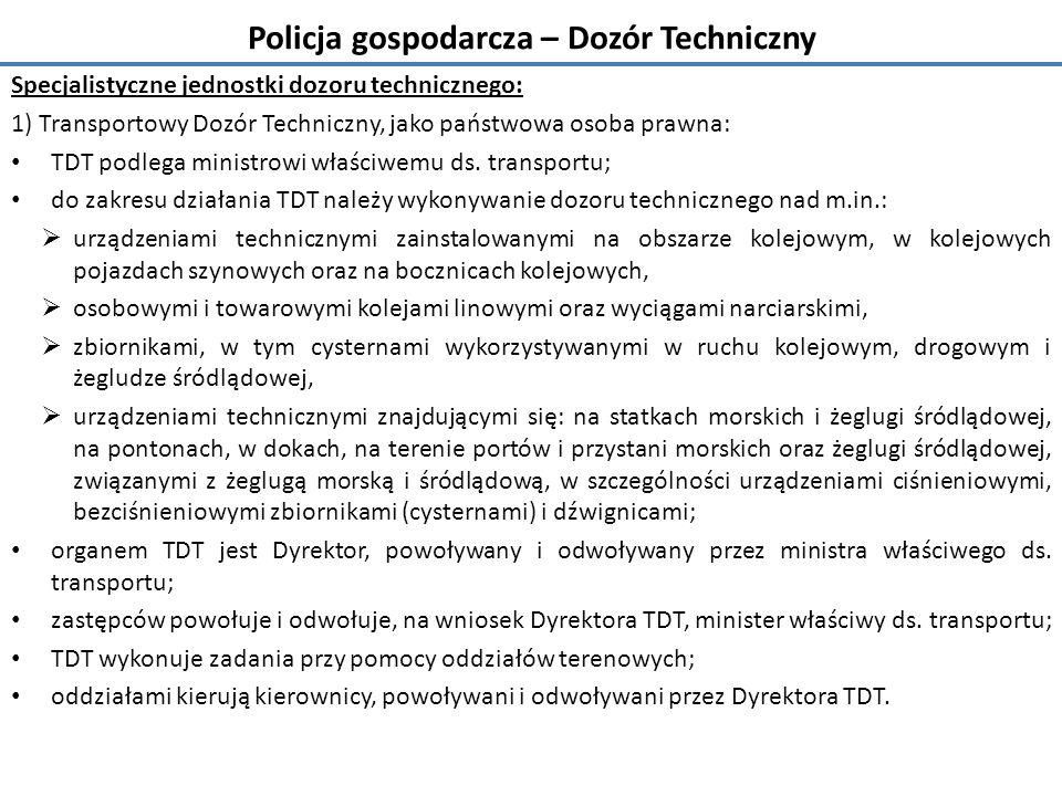 Policja gospodarcza – Dozór Techniczny Specjalistyczne jednostki dozoru technicznego: 1) Transportowy Dozór Techniczny, jako państwowa osoba prawna: TDT podlega ministrowi właściwemu ds.