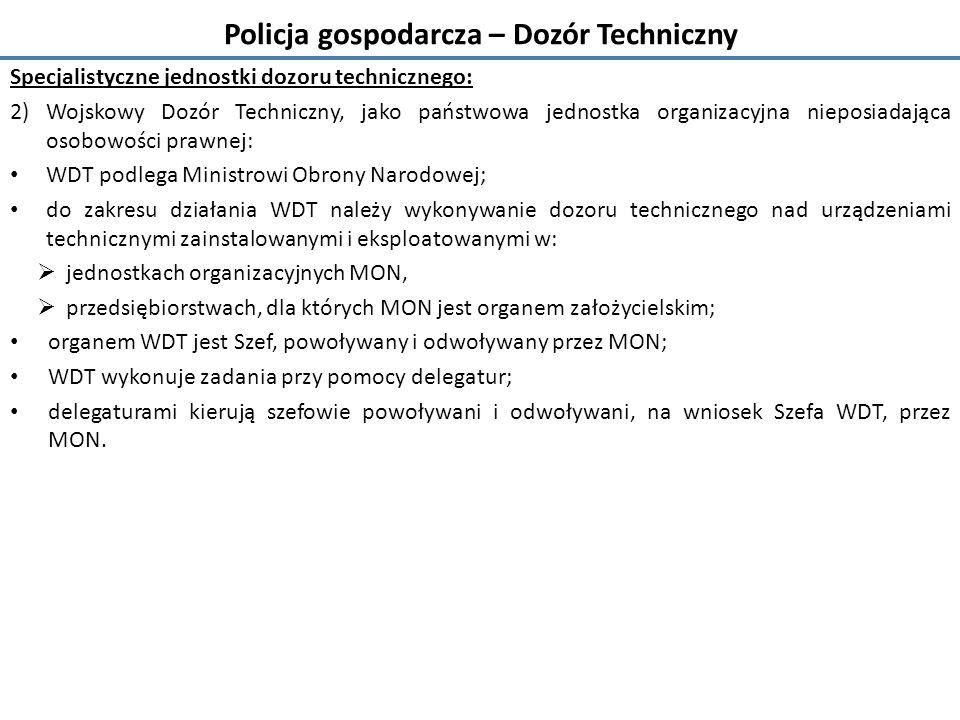 Policja gospodarcza – Dozór Techniczny Specjalistyczne jednostki dozoru technicznego: 2)Wojskowy Dozór Techniczny, jako państwowa jednostka organizacyjna nieposiadająca osobowości prawnej: WDT podlega Ministrowi Obrony Narodowej; do zakresu działania WDT należy wykonywanie dozoru technicznego nad urządzeniami technicznymi zainstalowanymi i eksploatowanymi w:  jednostkach organizacyjnych MON,  przedsiębiorstwach, dla których MON jest organem założycielskim; organem WDT jest Szef, powoływany i odwoływany przez MON; WDT wykonuje zadania przy pomocy delegatur; delegaturami kierują szefowie powoływani i odwoływani, na wniosek Szefa WDT, przez MON.