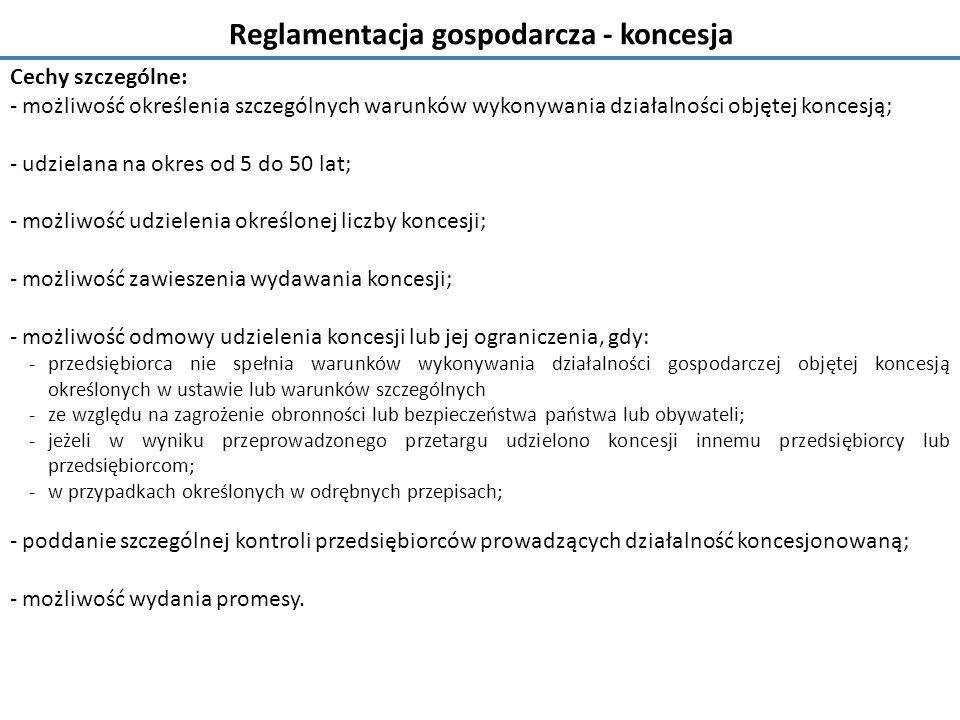 Reglamentacja gospodarcza - koncesja Cechy szczególne: - możliwość określenia szczególnych warunków wykonywania działalności objętej koncesją; - udzielana na okres od 5 do 50 lat; - możliwość udzielenia określonej liczby koncesji; - możliwość zawieszenia wydawania koncesji; - możliwość odmowy udzielenia koncesji lub jej ograniczenia, gdy: - przedsiębiorca nie spełnia warunków wykonywania działalności gospodarczej objętej koncesją określonych w ustawie lub warunków szczególnych - ze względu na zagrożenie obronności lub bezpieczeństwa państwa lub obywateli; - jeżeli w wyniku przeprowadzonego przetargu udzielono koncesji innemu przedsiębiorcy lub przedsiębiorcom; -w przypadkach określonych w odrębnych przepisach; - poddanie szczególnej kontroli przedsiębiorców prowadzących działalność koncesjonowaną; - możliwość wydania promesy.