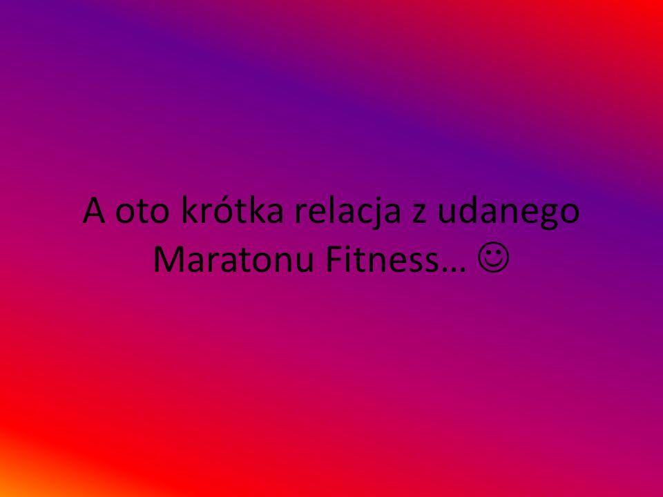 A oto krótka relacja z udanego Maratonu Fitness…