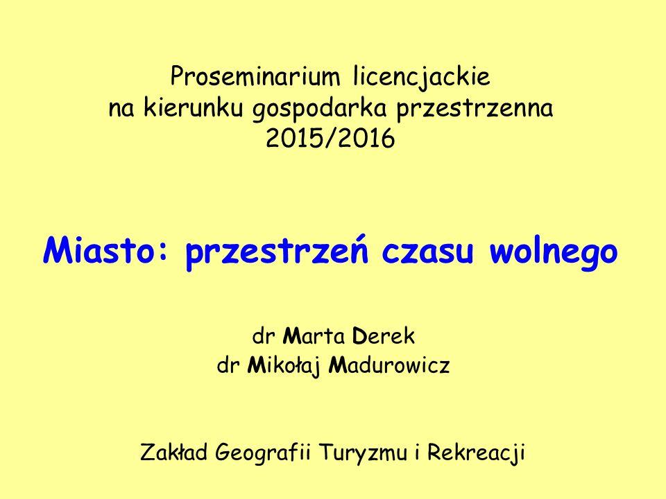 Proseminarium licencjackie na kierunku gospodarka przestrzenna 2015/2016 Miasto: przestrzeń czasu wolnego dr Marta Derek dr Mikołaj Madurowicz Zakład