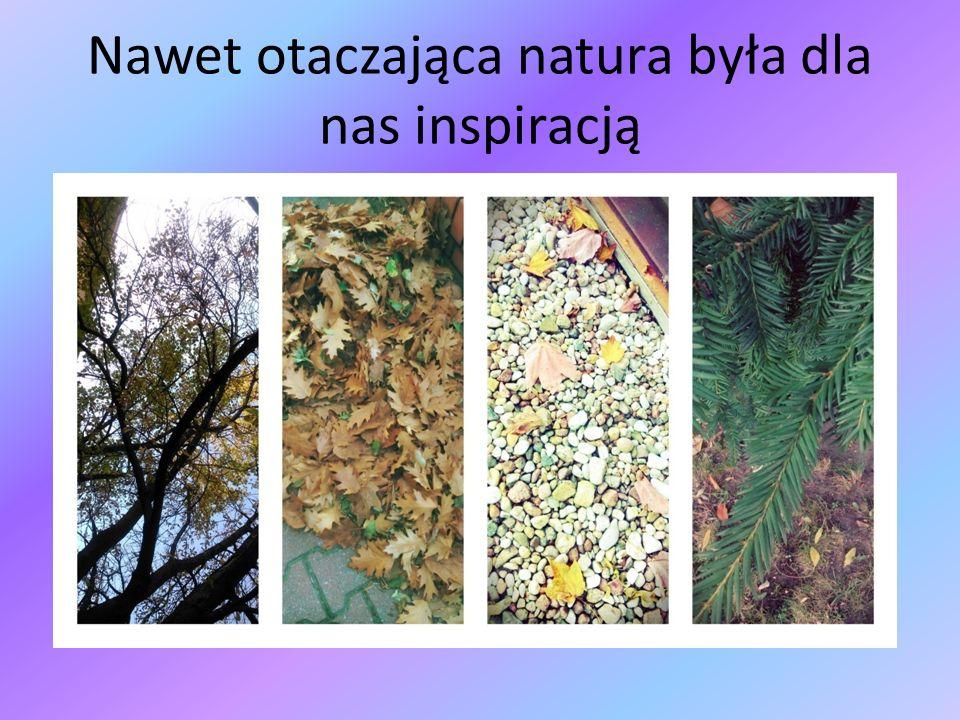 Nawet otaczająca natura była dla nas inspiracją