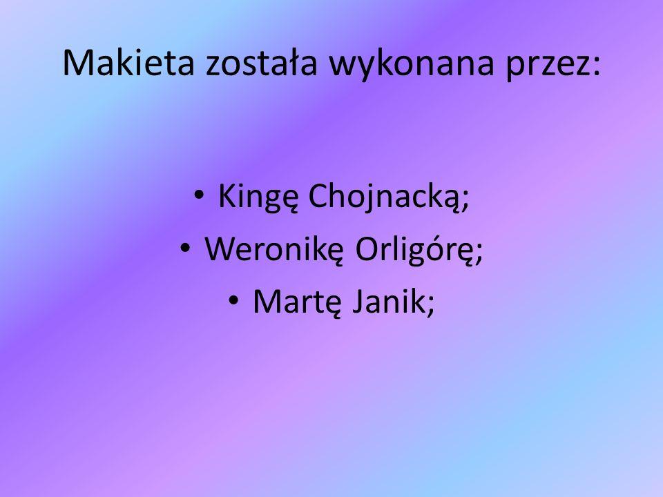 Makieta została wykonana przez: Kingę Chojnacką; Weronikę Orligórę; Martę Janik;