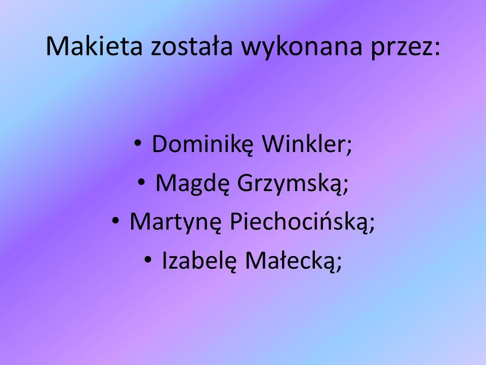 Makieta została wykonana przez: Dominikę Winkler; Magdę Grzymską; Martynę Piechocińską; Izabelę Małecką;