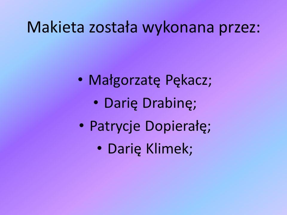 Makieta została wykonana przez: Małgorzatę Pękacz; Darię Drabinę; Patrycje Dopierałę; Darię Klimek;