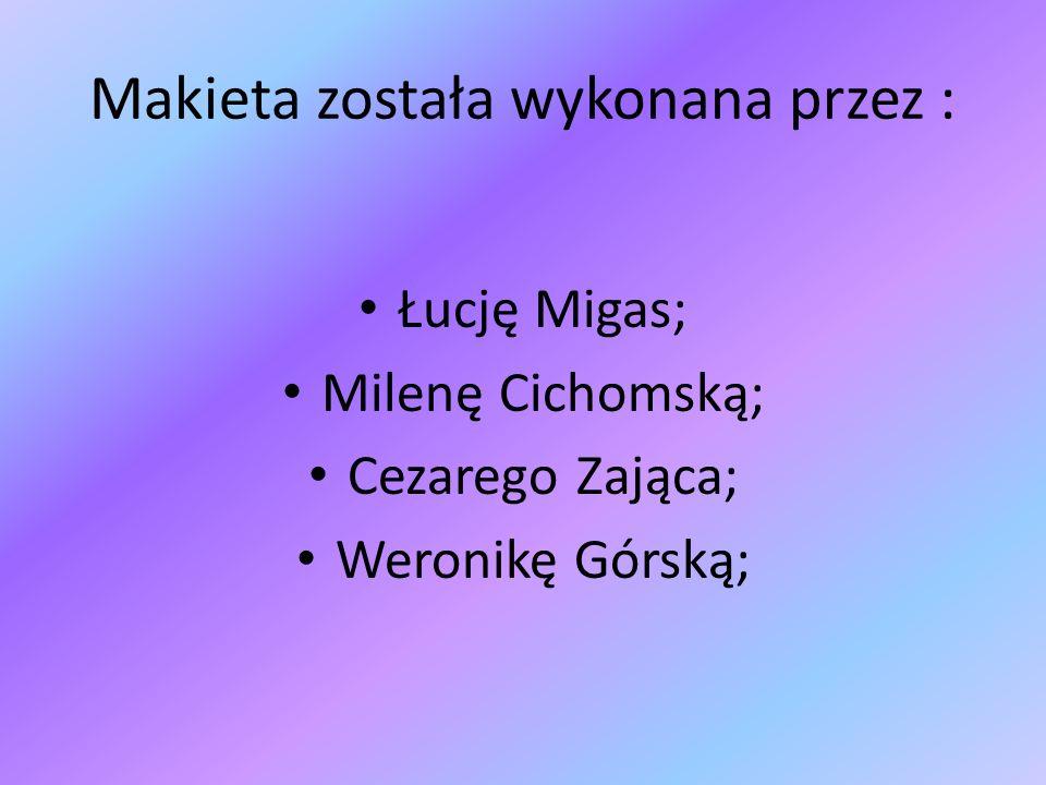 Makieta została wykonana przez : Łucję Migas; Milenę Cichomską; Cezarego Zająca; Weronikę Górską;