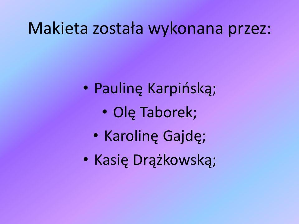 Makieta została wykonana przez: Paulinę Karpińską; Olę Taborek; Karolinę Gajdę; Kasię Drążkowską;