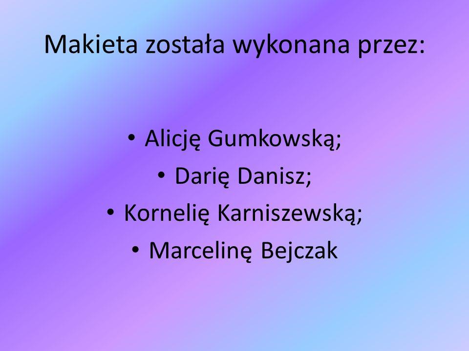 Makieta została wykonana przez: Alicję Gumkowską; Darię Danisz; Kornelię Karniszewską; Marcelinę Bejczak