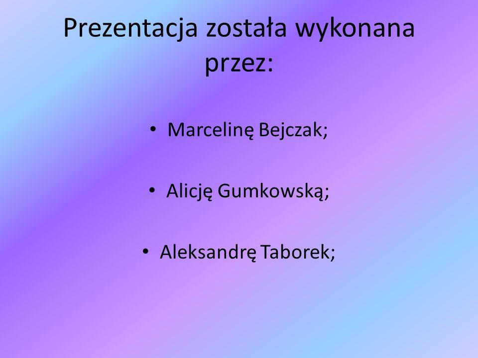 Prezentacja została wykonana przez: Marcelinę Bejczak; Alicję Gumkowską; Aleksandrę Taborek;