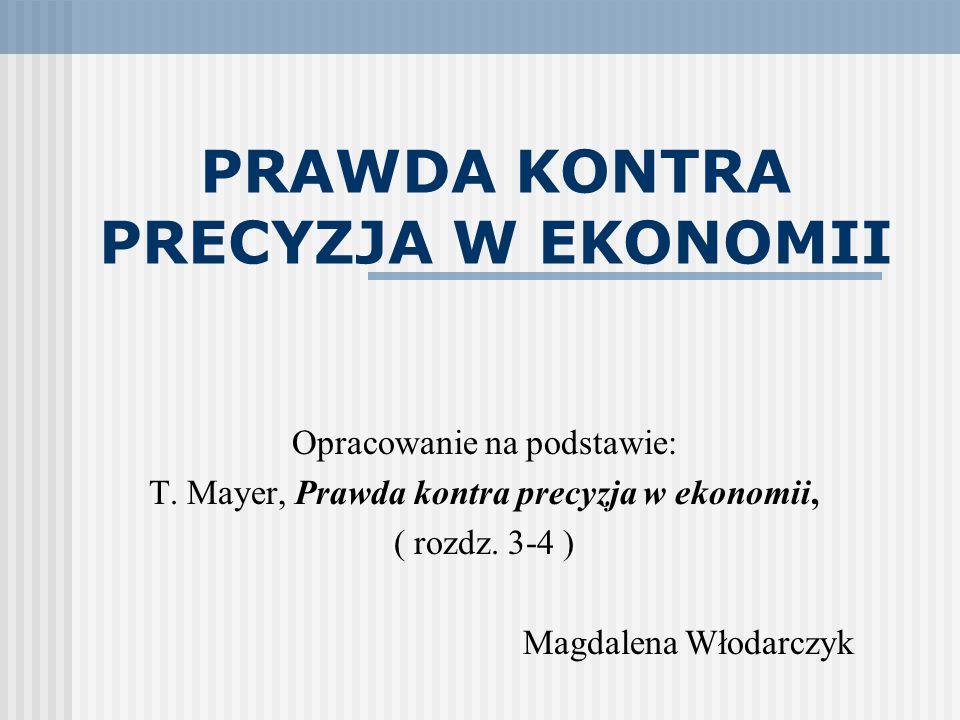 PRAWDA KONTRA PRECYZJA W EKONOMII Opracowanie na podstawie: T. Mayer, Prawda kontra precyzja w ekonomii, ( rozdz. 3-4 ) Magdalena Włodarczyk
