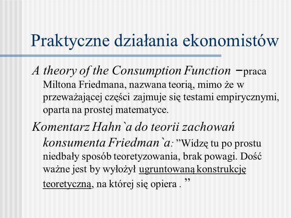 Praktyczne działania ekonomistów A theory of the Consumption Function – praca Miltona Friedmana, nazwana teorią, mimo że w przeważającej części zajmuje się testami empirycznymi, oparta na prostej matematyce.