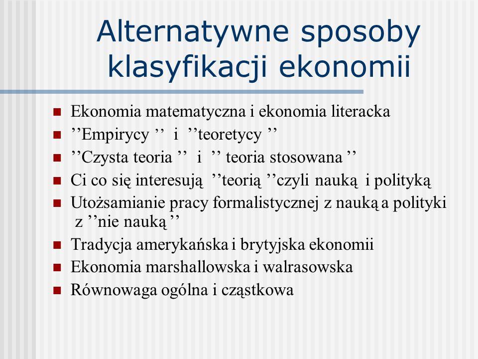 Alternatywne sposoby klasyfikacji ekonomii Ekonomia matematyczna i ekonomia literacka ''Empirycy '' i ''teoretycy '' ''Czysta teoria '' i '' teoria stosowana '' Ci co się interesują ''teorią ''czyli nauką i polityką Utożsamianie pracy formalistycznej z nauką a polityki z ''nie nauką '' Tradycja amerykańska i brytyjska ekonomii Ekonomia marshallowska i walrasowska Równowaga ogólna i cząstkowa