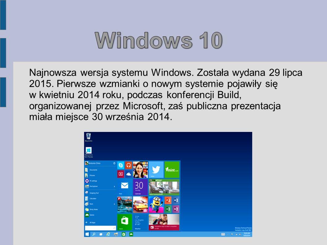 Najnowsza wersja systemu Windows. Została wydana 29 lipca 2015. Pierwsze wzmianki o nowym systemie pojawiły się w kwietniu 2014 roku, podczas konferen