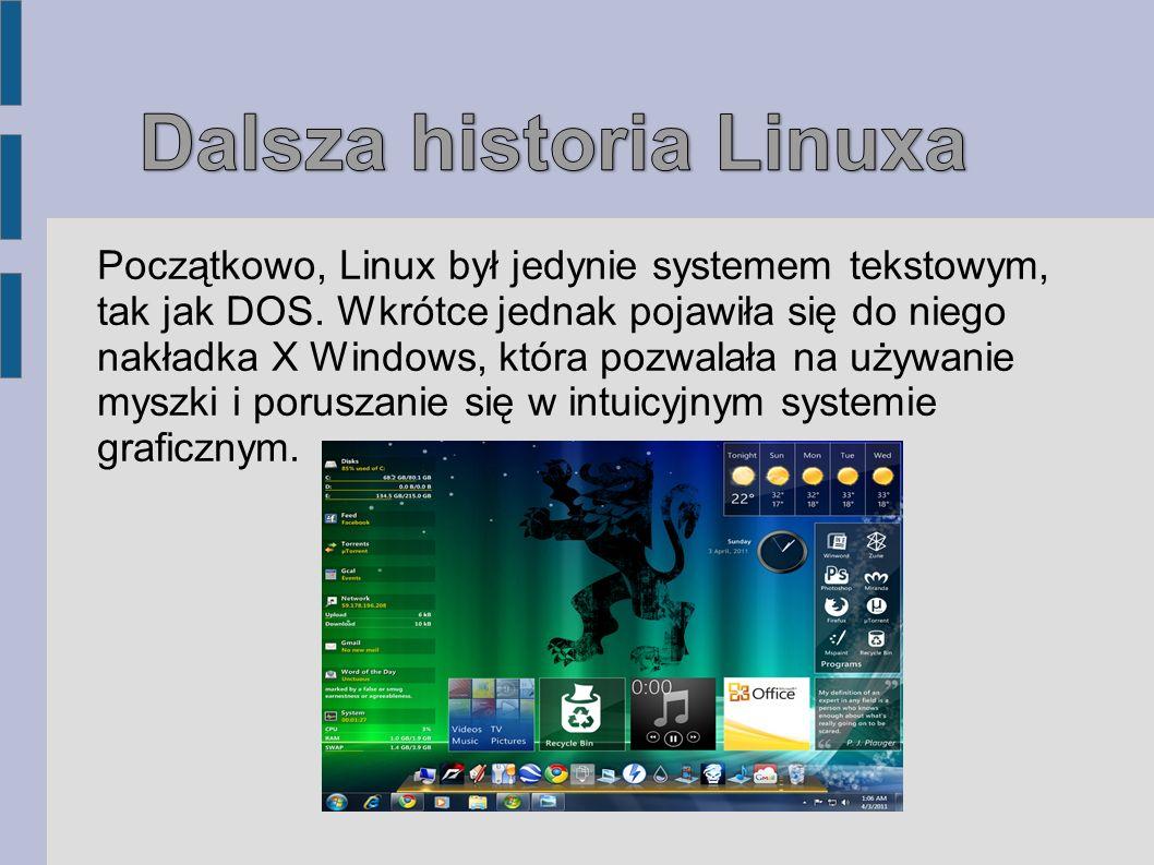 Początkowo, Linux był jedynie systemem tekstowym, tak jak DOS. Wkrótce jednak pojawiła się do niego nakładka X Windows, która pozwalała na używanie my