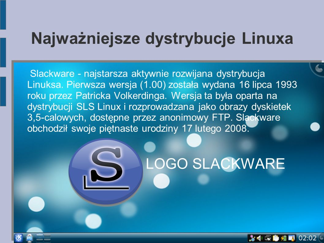 Najważniejsze dystrybucje Linuxa Slackware - najstarsza aktywnie rozwijana dystrybucja Linuksa. Pierwsza wersja (1.00) została wydana 16 lipca 1993 ro