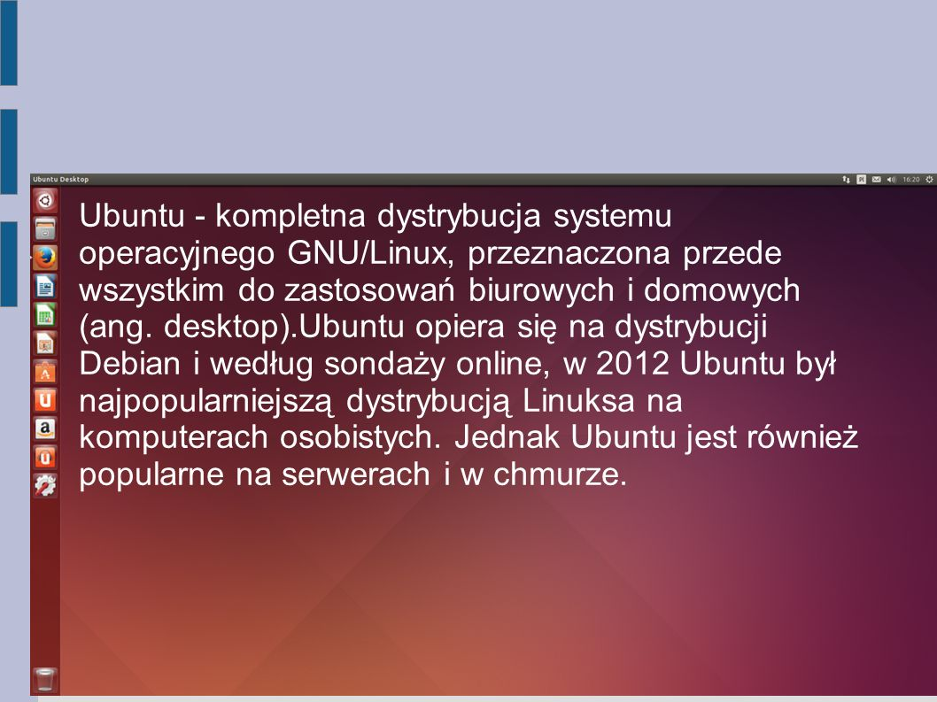 Ubuntu - kompletna dystrybucja systemu operacyjnego GNU/Linux, przeznaczona przede wszystkim do zastosowań biurowych i domowych (ang. desktop).Ubuntu